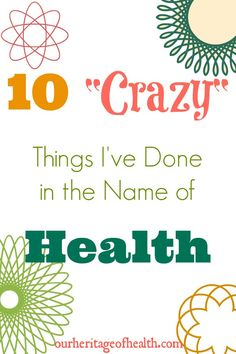 """10 """"Crazy"""" Things I've Done in the Name of Health   Our Heritage of Health"""