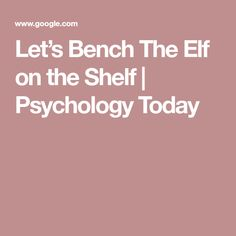 Let's Bench The Elf on the Shelf | Psychology Today