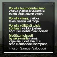 Voi olla huumorintajuinen ihminen, vaikka joskus lipsauttaisi vahingossa toista loukkaavan vitsin. Voi olla viisas, vaikka tekisikin vääriä valintoja. Voi olla välittävä toisia kohtaan, vaikka joskus sortuisikin unohtamaan toisen edun. Myötätuntoisesti hyväksymällä nämä vajavaisuudet avautuu oma elämä todellisempana. — Filosofi Samuel Salovuori