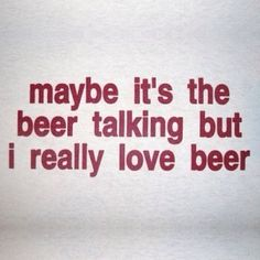 Beer quote. Maybe it's the beer talking but i really love beer.