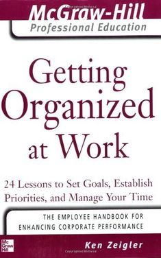 Getting Organized at Work: 24 Lessons to Set Goals, Establish Priorities, and Manage Your Time (The McGraw-Hill Professional Education Series) by Kenneth Zeigler. $7.95. Publication: May 20, 2005. Edition - 1. Publisher: McGraw-Hill; 1 edition (May 20, 2005). Author: Kenneth Zeigler