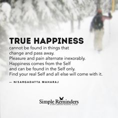 True happiness cannot be found in things that change and pass away. Pleasure and pain alternate inexorably. Happiness comes from the Self and can be found in the Self only. Find your real Self and all else will come with it. — Nisargadatta Maharaj