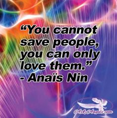 """""""You cannot save people, you can only love them.""""  - Anaïs Nin"""
