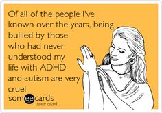 Of all of the people I've known over the years, being bullied by those who had never understood my life with ADHD and autism are very.