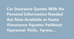 Car Insurance Quotes With No Personal Information Needed Are Now Available at #auto #insurance #quotes #without #personal #info, #press #release http://gambia.remmont.com/car-insurance-quotes-with-no-personal-information-needed-are-now-available-at-auto-insurance-quotes-without-personal-info-press-release/  # Car Insurance Quotes With No Personal Information Needed Are Now Available at 4AutoInsuranceQuote.com Make no mistake, when you do choose an auto insurance policy to go with, you will…