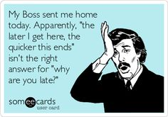 My Boss sent me home today. Apparently, 'the later I get here, the quicker this ends' isn't the right answer for 'why are you late?'