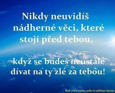 Nikdy neuvidíš nádherné věci, které stojí před tebou, když se budeš neustále dívat na ty zlé za tebou! Interesting Quotes, Don't Give Up, Motto, Karma, Quotations, Motivational Quotes, Bible, Mindfulness, Advice