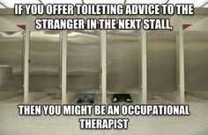 If you offer toileting advice to the stranger in the next stall, you may be an OT. aota.org