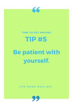 Time to Get Moving Tip #5 - Be patient with yourself. More tips at www.lifemadewell.net