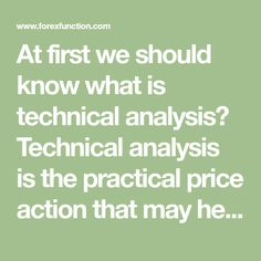 At first we should know what is technical analysis? Technical analysis is the practical price action that may help you to make a buy and sell decision. Most technical analysis are done