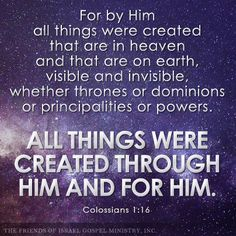 For by Him all things were created that are in heaven and that are on earth, visible and invisible, whether thrones or dominions or principalities or powers. All things were created through Him and for Him. (Colossians 1:16)