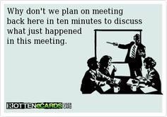 Why don't we plan on meeting back here in ten minutes to discuss what just happened in this meeting.
