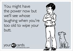 You might have the power now but we'll see whose laughing when you're too old to wipe your butt.