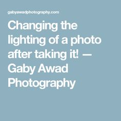 Changing the lighting of a photo after taking it! — Gaby Awad Photography