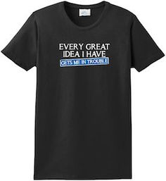 Every Great Idea I Have Gets Me In Trouble T-Shirt.