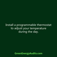 Install a programmable thermostat to adjust your temperature during the day.