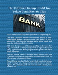 The Cathford Group Credit Inc Tokyo Loan Review Tips: Japan banks to bulk up India presence on improving ties  Faced with a shrinking economy and tepid loan demand at home, Japan's largest banks are looking to bolster their presence in India, enthused by Prime Minister Narendra Modi's reform agenda and improving ties between the two countries.