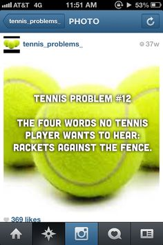 Tennis probs, and sadly its soooo true I HATE THAT!