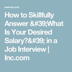 How to Skillfully Answer 'What Is Your Desired Salary?' in a Job Interview   Inc.com