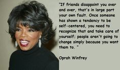 """If freinds disappoint you over and over that's in large part your own fault. Once someone has shown a tendency to be self-centered, you need to recognize that and take care of yourself; people aren't going to change simple because you want them to."""" - Oprah Winfrey"""