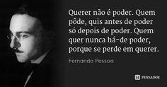 Querer não é poder. Quem pôde, quis antes de poder só depois de poder. Quem quer nunca há-de poder, porque se perde em querer. — Fernando Pessoa