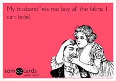 My husband lets me buy all the fabric I can hide!