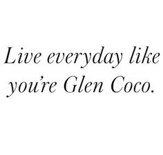 Live everyday like you're Glen Coco.