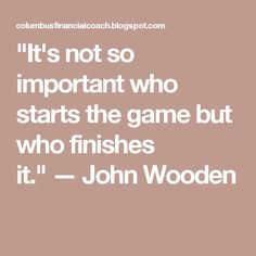 """It's not so important who starts the game but who finishes it."" — John Wooden"