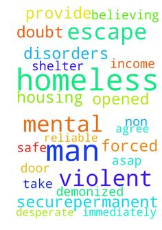 Homeless -  I am homeless, have no reliable income and am forced to take shelter with a violent, non believing man. I am desperate for The Lord to provide safe, securepermanent housing for me ASAP This man has mental disorders and is no doubt demonized; please agree with me that a door of escape will be opened immediately.  Posted at: https://prayerrequest.com/t/zo1 #pray #prayer #request #prayerrequest