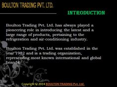 Boulton Trading Pvt. Ltd. is supplier of refrigerant gas, bitzer compressor oil, sporlan products, danfoss products, emerson products and harris brazing rod products in India.