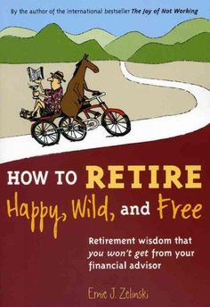 Retirement does not have to mean the end of life-in fact it can mean a whole new beginning to the life you never had time to explore. In HOW TO RETIRE HAPPY, WILD, AND FREE, best-selling author Ernie