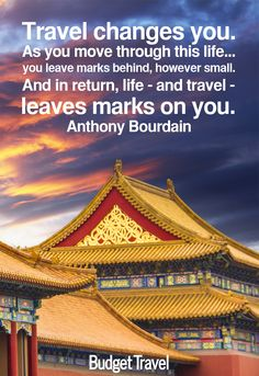Travel changes you. As you move through this life... you leave marks behind, however small. And in return, life - and travel - leaves marks on you. -Anthony Bourdain -Budget Travel quote