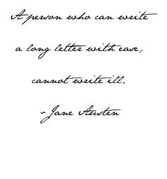 A person who can write a long letter with ease, cannot write ill. ~Jane Austen