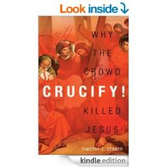 Crucify!: Why The Crowd Killed Jesus FREE For Kindle AND NOOK