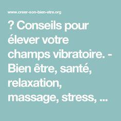 ► Conseils pour élever votre champs vibratoire. - Bien être, santé, relaxation, massage, stress, shiatsu, Qi Qong; phytothérapie, remède de grand-mère