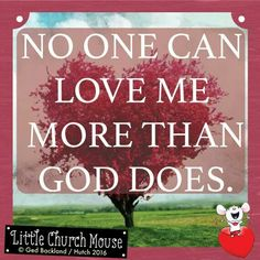 ♡♡♡ No one can love me more than God Does. Amen...Little Church Mouse 2 July 2016 ♡♡♡