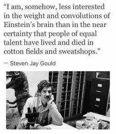 Steven Jay Gould « I am somehow, less interested by the weight and the circonvolutions of Einstein's brain than by the almost certainty that people of equal talent died in cotton fields and sweat shops Faith In Humanity, Thought Provoking, Mantra, In This World, Equality, Decir No, Me Quotes, People Quotes, Lyric Quotes
