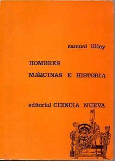 LILLEY, Samuel, Hombres, máquinas e historia, Madrid, Ciencia Nueva, 1967. Traducción, Gregorio Ortiz.