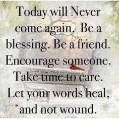 """Today will Never come again. Be a blessing. Be a friend. Encourage someone. Take time to care. Let your words heal, and not wound. Stay positive, and make a difference! encouragement,In """"quotations"""",Inspiration The Words, Cool Words, Life Quotes Love, Great Quotes, Quotes To Live By, Power Of Words Quotes, Fierce Quotes, Fabulous Quotes, Quote Life"""