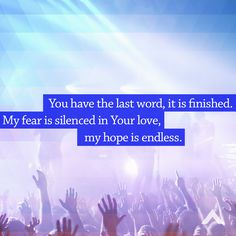 You have the last word, it is finished. My fear is silenced in Your love, my hope is endless. www.elevationchurch.org