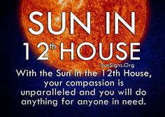 With the sun in the 12th house in your horoscope your compassion is unparalleled and you will do anything for anyone in need.