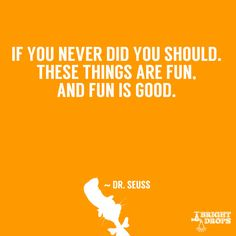 """If you never did you should. These things are fun, and fun is good."" / Dr. Seuss"