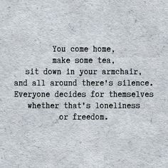 You come home, make some tea, sit down in your armchair, and all around you is silence. Decide for yourself whether that's loneliness or freedom.