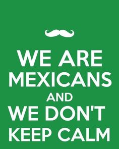 We are mexicans and we dont keep calm