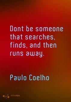 «No seas alguien que busca, encuentra, y después huye.» - @Paulo Fernandes Fernandes Coelho