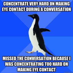 Concentrate very hard on making eye contact during a conversation missed the conversation because I was concentrating too hard on making eye contact