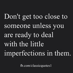 Don't get too close to someone unless you are ready to deal with the little imperfections in them.