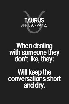 When dealing with someone they don't like, they: Will keep the conversations short and dry. Taurus | Taurus Quotes | Taurus Zodiac Signs