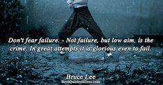 Bruce Lee: Dont fear failure. - Not failure, but low aim, is the crime. In great attempts it is glorious even to fail.