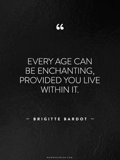 """Every age can be enchanting, provided you live within it."" -Brigitte Bardot // #WWWQuotesToLiveBy"